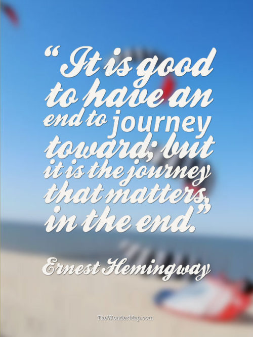 Is is the journey that matters in the end. Ernest Hemingway