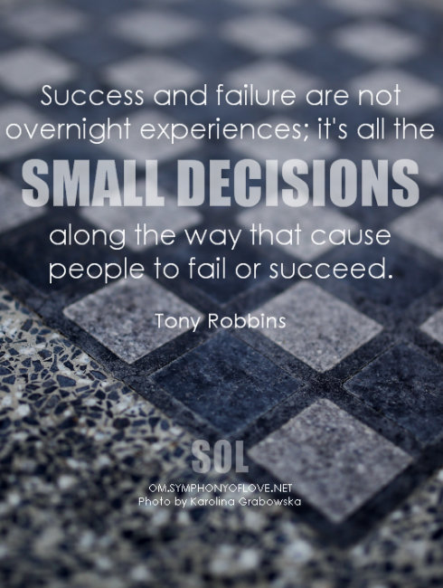 Success and failure are not overnight experiences; it's all the small decisions along the way that cause people to fail or succeed. ~ Tony Robbins