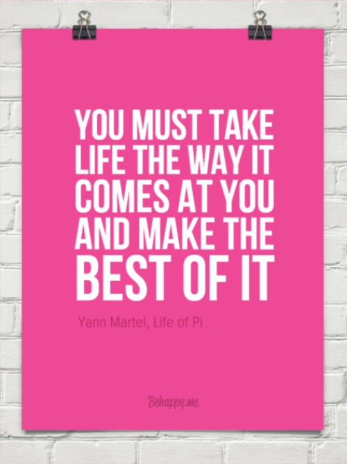 Take life the way it comes at you quote