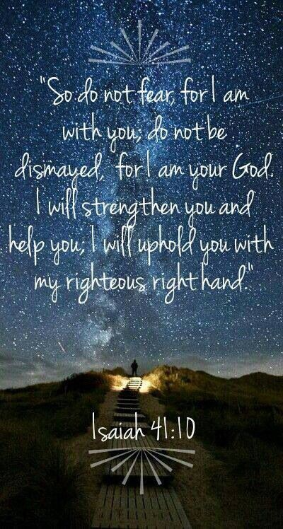 Do not fear, for I am with you; do not be dismayed for I am your God.