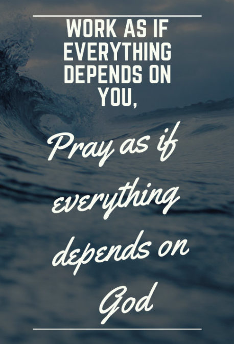 Work as if everything depends on you; pray as if everything depends on God.