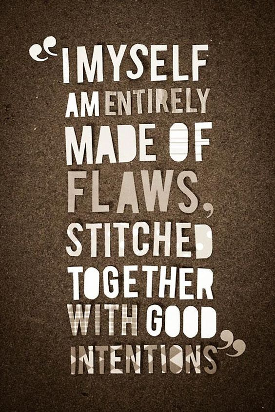 I myself am entirely made of flaws, stitched together with good intentions.